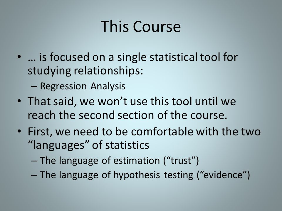This Course … is focused on a single statistical tool for studying relationships: Regression Analysis.
