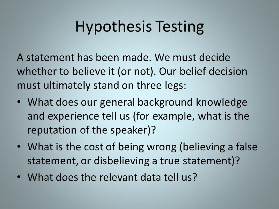Hypothesis Testing A statement has been made. We must decide whether to believe it (or not). Our belief decision must ultimately stand on three legs: