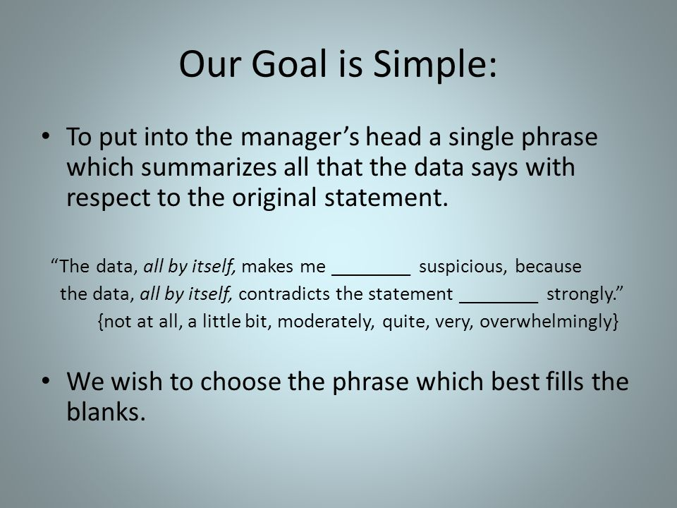 Our Goal is Simple: To put into the manager's head a single phrase which summarizes all that the data says with respect to the original statement.