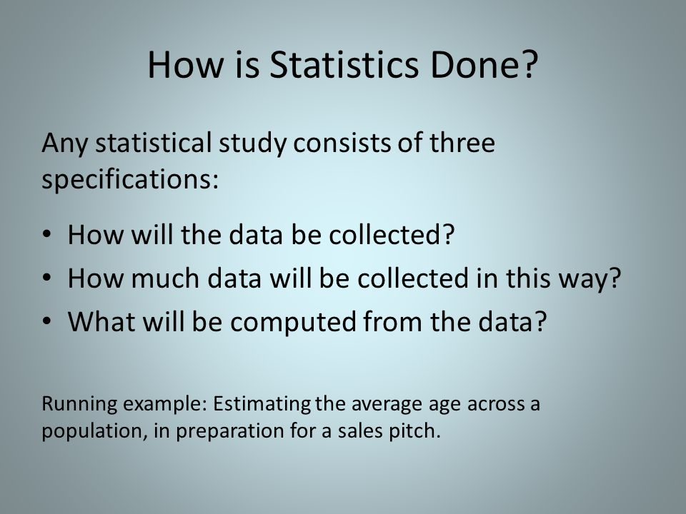 How is Statistics Done Any statistical study consists of three specifications: How will the data be collected