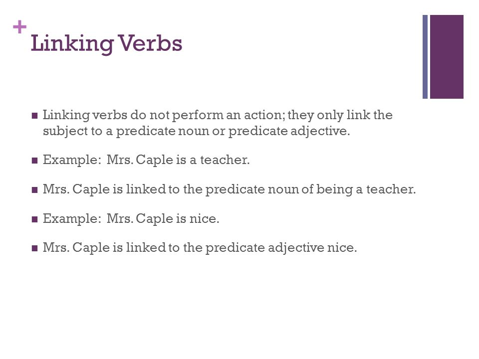 Linking Verbs Linking verbs do not perform an action; they only link the subject to a predicate noun or predicate adjective.