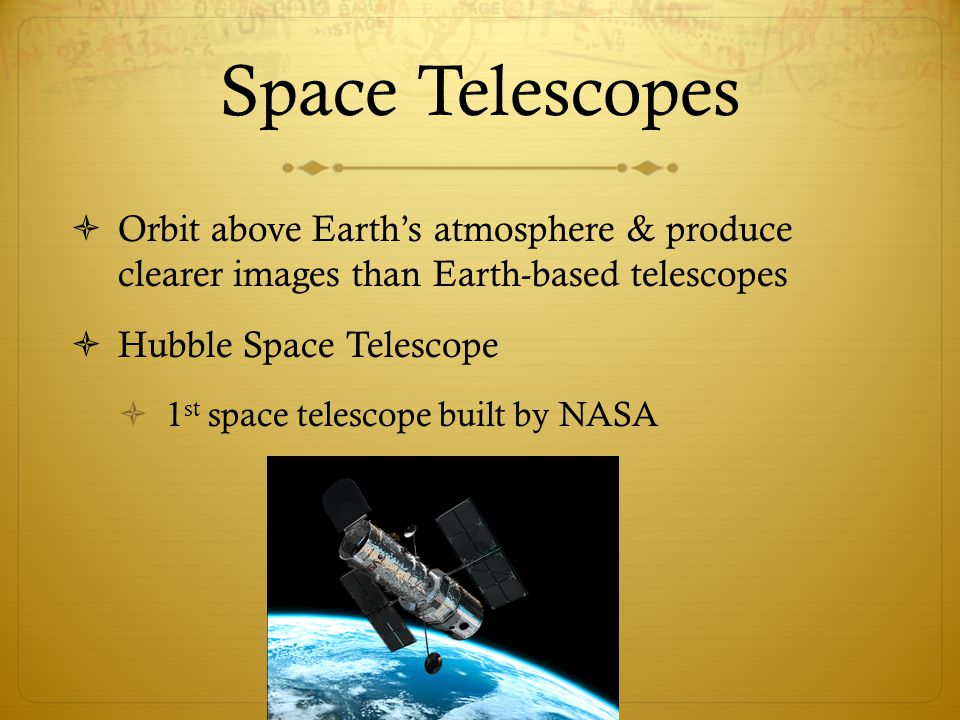 Space Telescopes Orbit above Earth's atmosphere & produce clearer images than Earth-based telescopes.