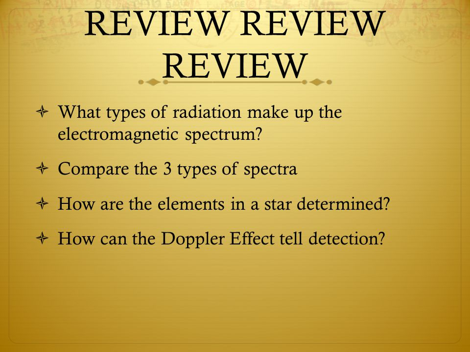 REVIEW REVIEW REVIEW What types of radiation make up the electromagnetic spectrum Compare the 3 types of spectra.