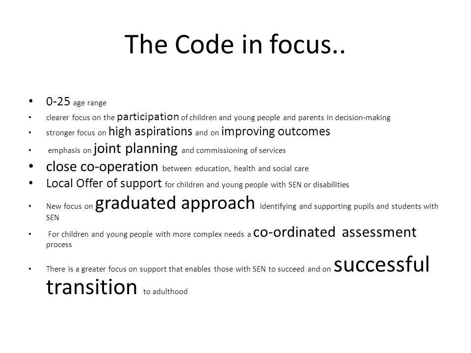 The Code in focus.. 0-25 age range. clearer focus on the participation of children and young people and parents in decision-making.
