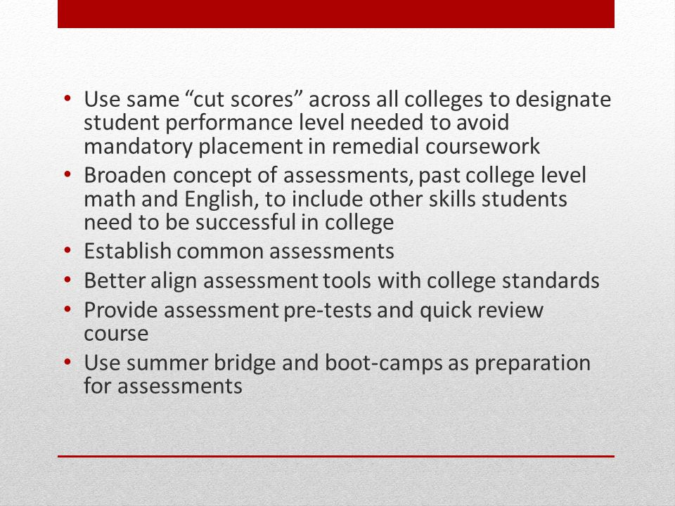 Use same cut scores across all colleges to designate student performance level needed to avoid mandatory placement in remedial coursework