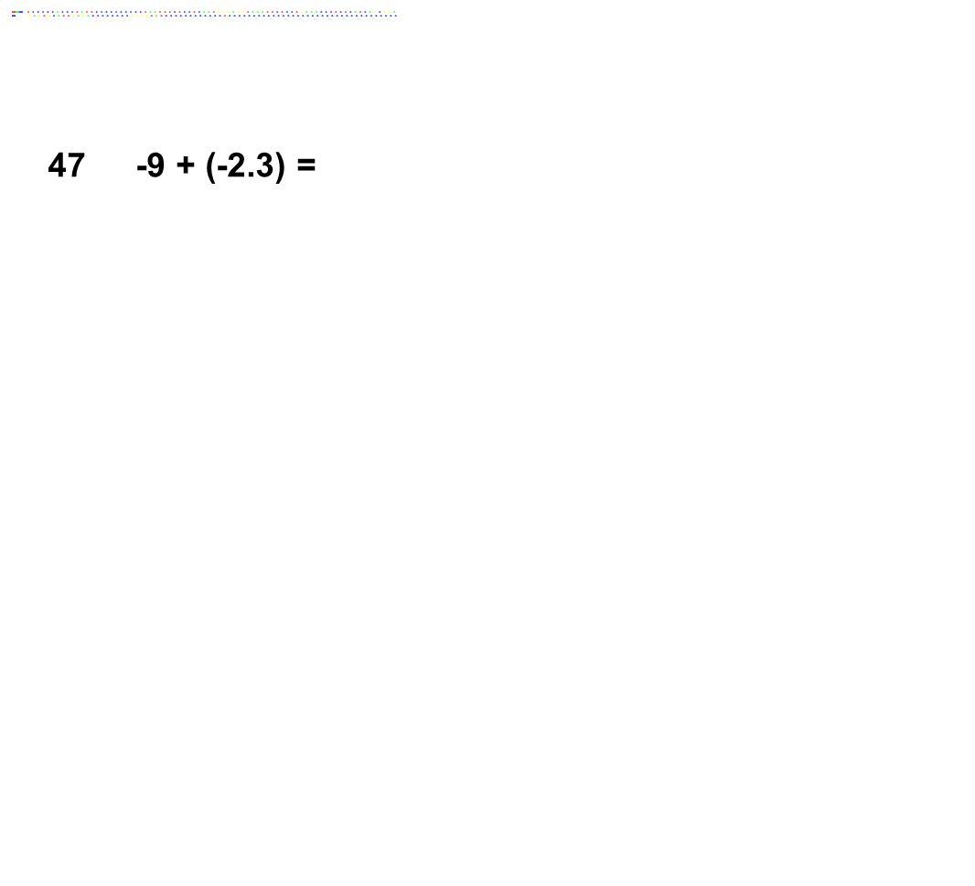 47 -9 + (-2.3) = Answer: -11.3
