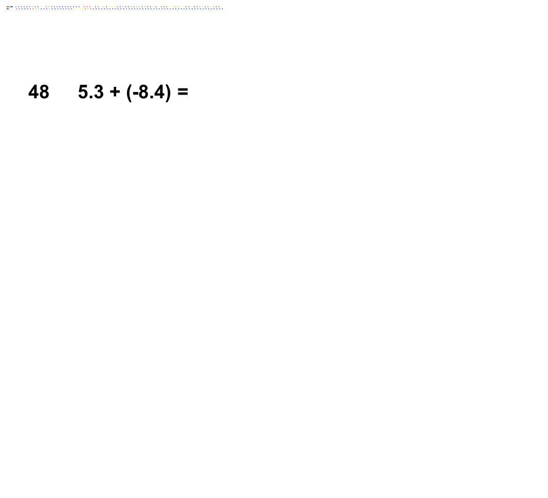 48 5.3 + (-8.4) = Answer: -3.1