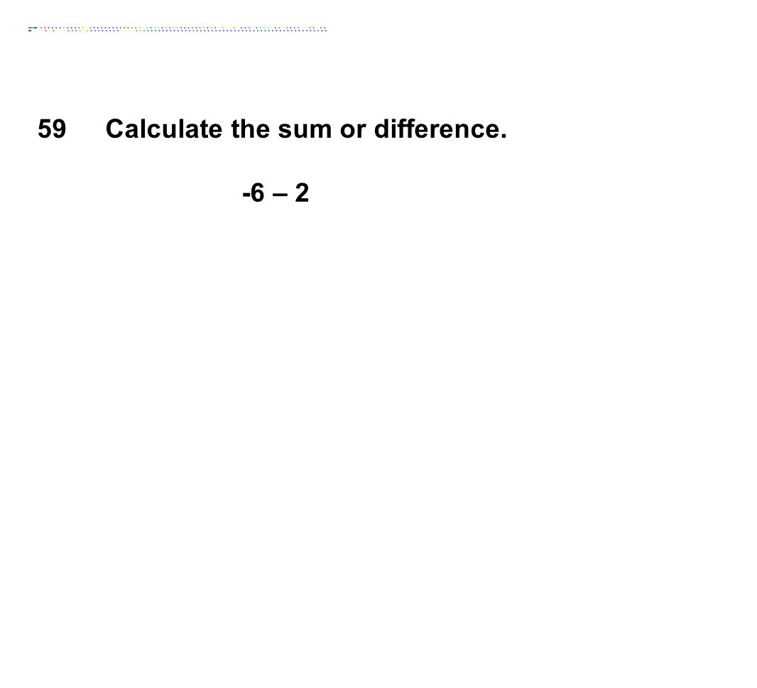 Calculate the sum or difference. -6 – 2