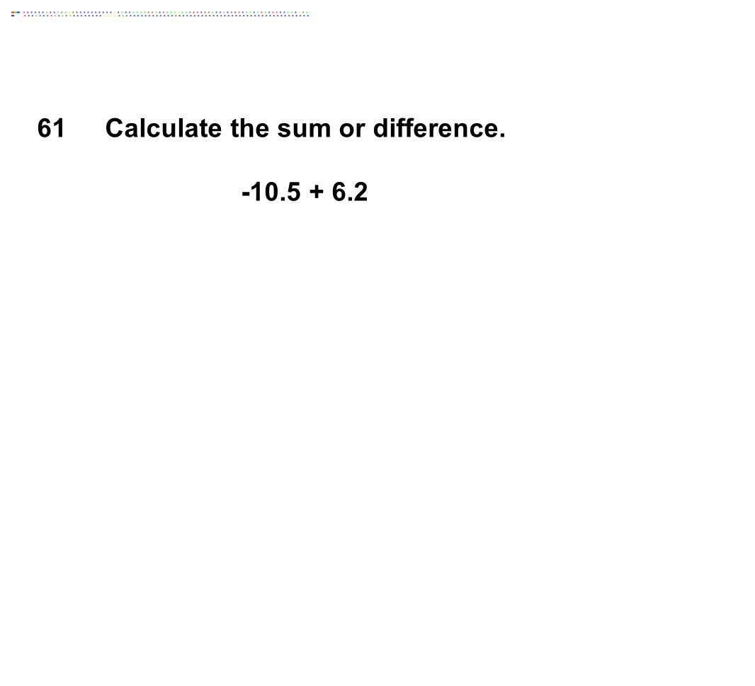 Calculate the sum or difference. -10.5 + 6.2