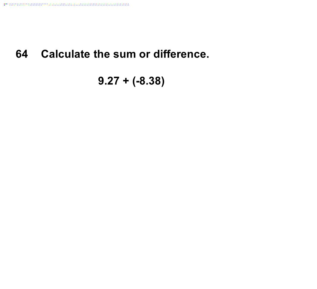 Calculate the sum or difference. 9.27 + (-8.38)