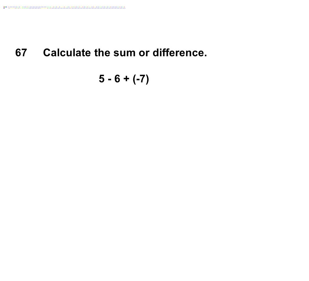 Calculate the sum or difference. 5 - 6 + (-7)
