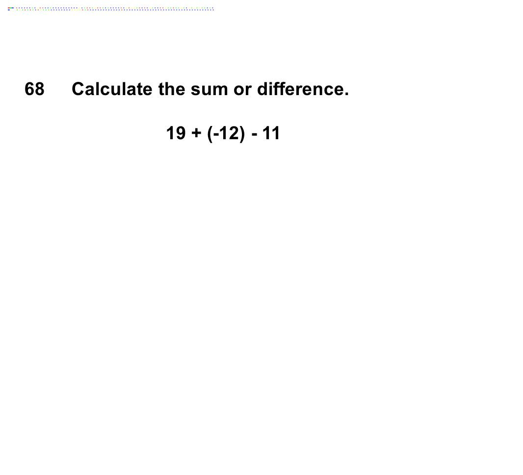 Calculate the sum or difference. 19 + (-12) - 11