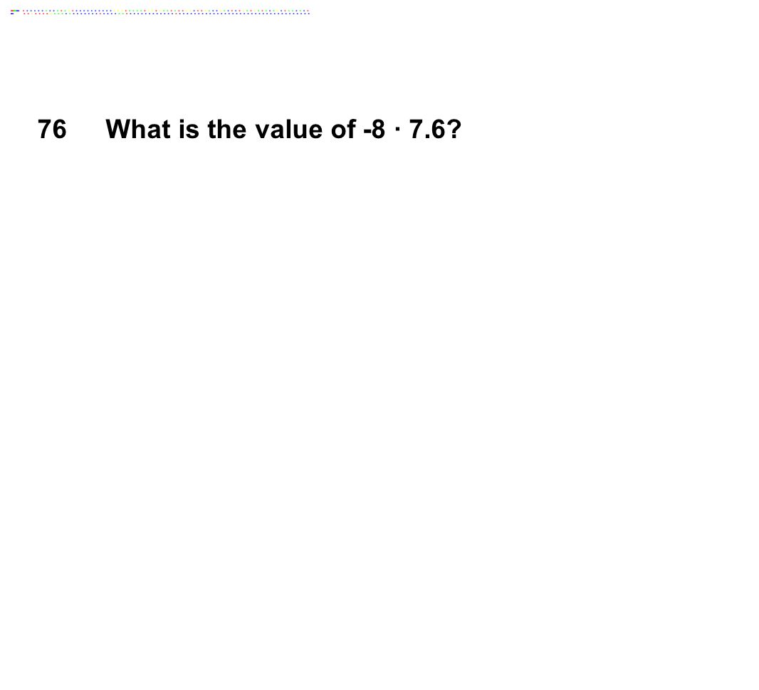 76 What is the value of -8 ∙ 7.6 Answer: -60.8