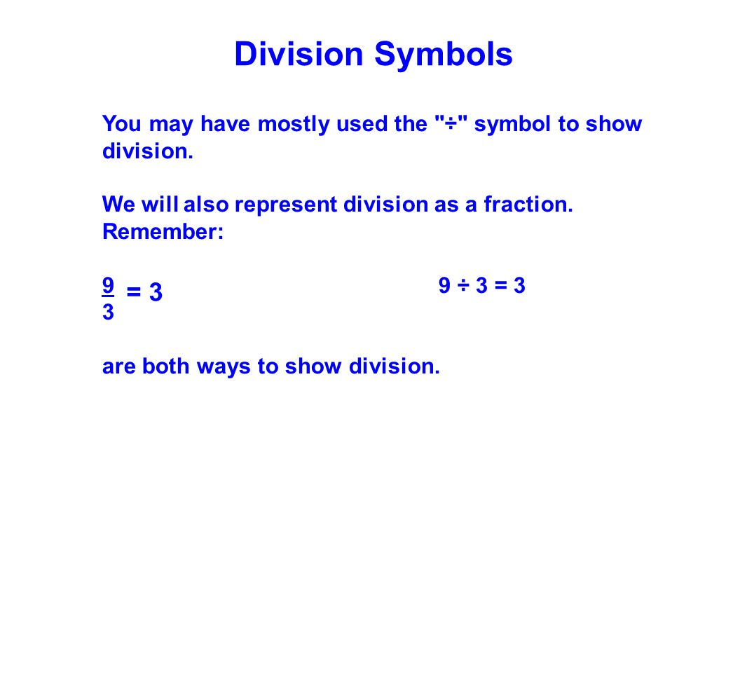 Division Symbols You may have mostly used the ÷ symbol to show division. We will also represent division as a fraction. Remember: