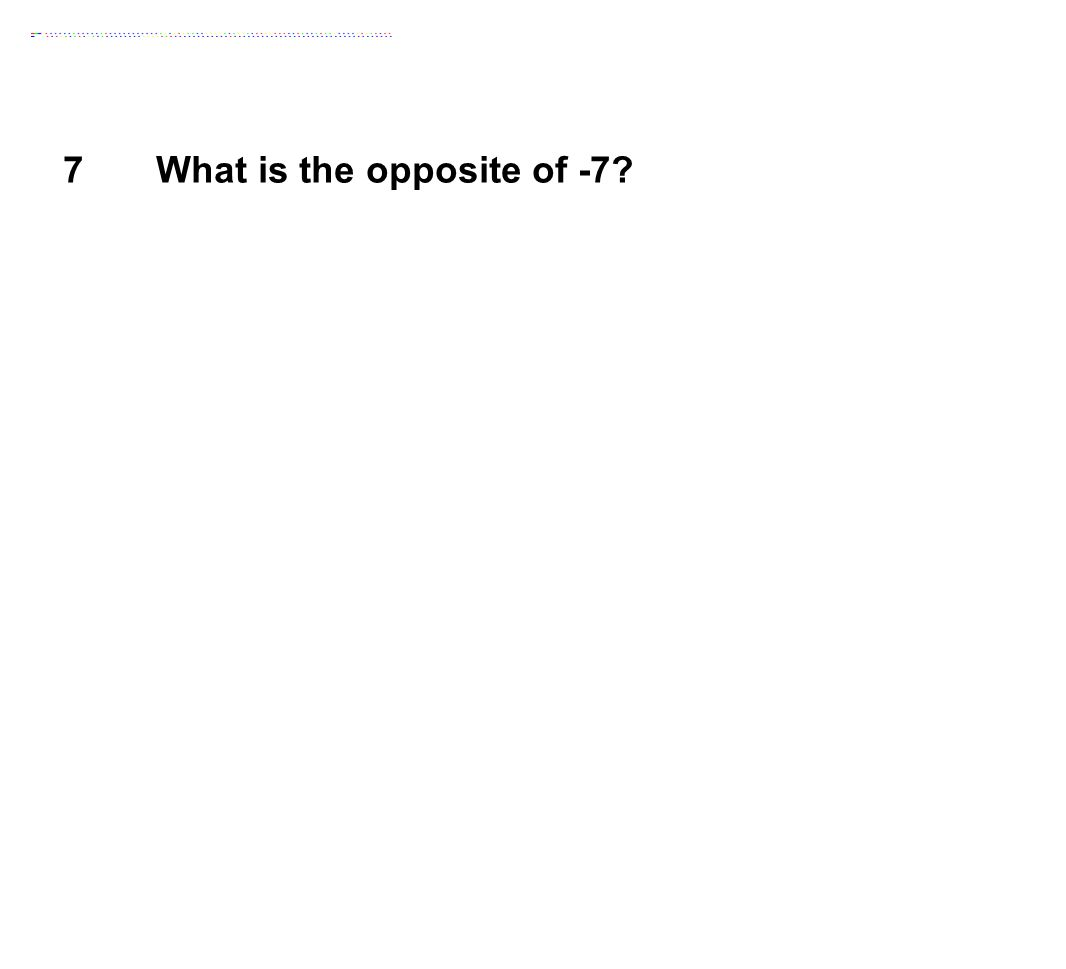 7 What is the opposite of -7