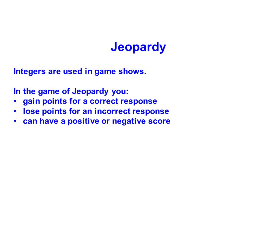Jeopardy Integers are used in game shows. In the game of Jeopardy you: