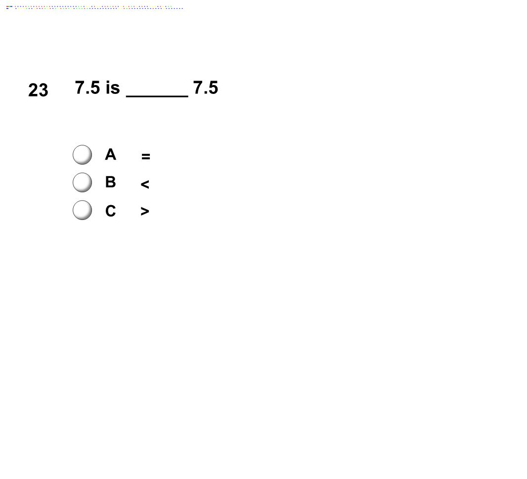23 7.5 is ______ 7.5 A = B < C > Answer: A