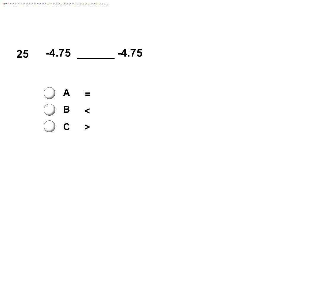 25 -4.75 ______ -4.75 A = B < C > Answer: A