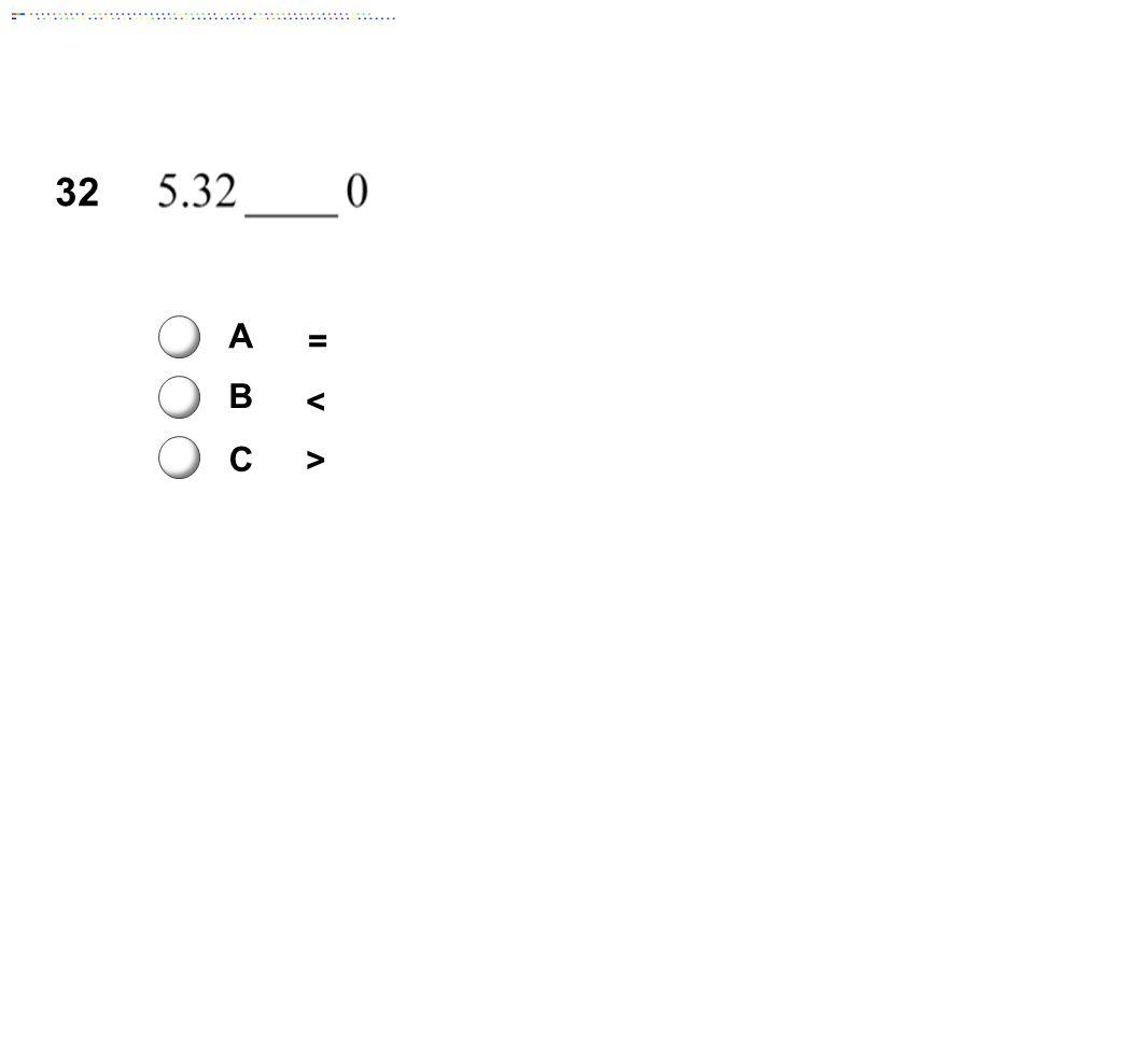 32 A = B < C > Answer: C