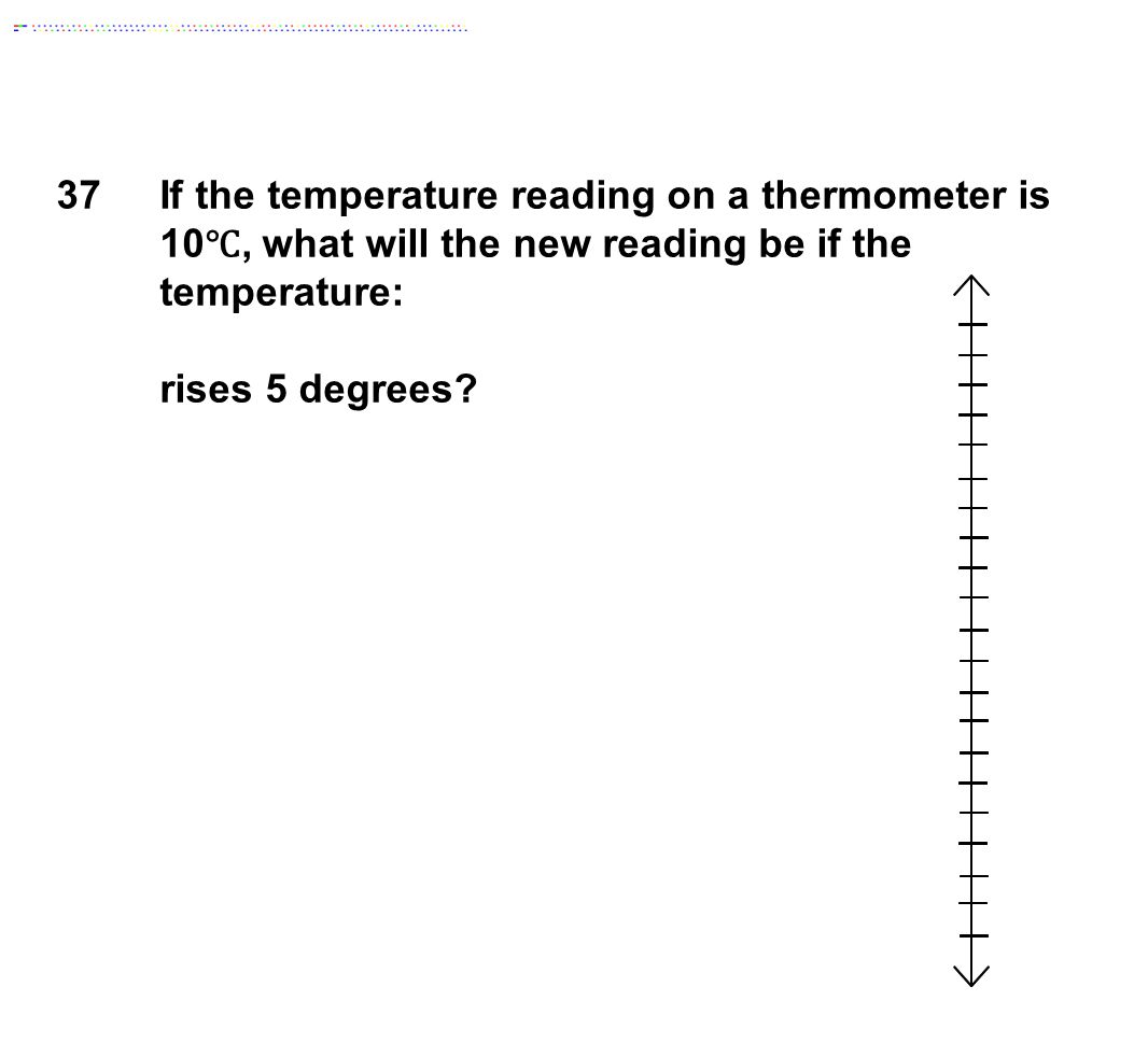 37 If the temperature reading on a thermometer is 10℃, what will the new reading be if the temperature:
