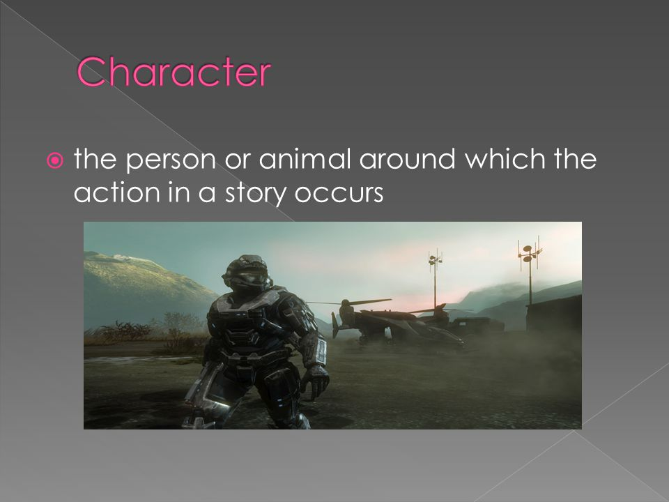Character the person or animal around which the action in a story occurs