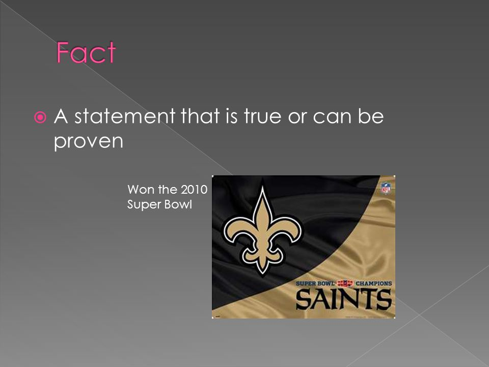 Fact A statement that is true or can be proven Won the 2010 Super Bowl