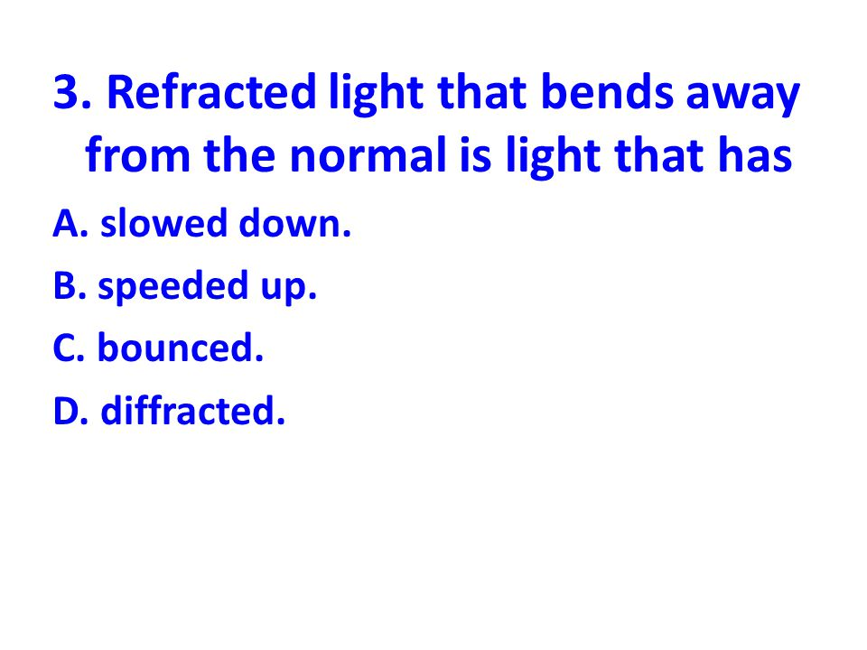 3. Refracted light that bends away from the normal is light that has