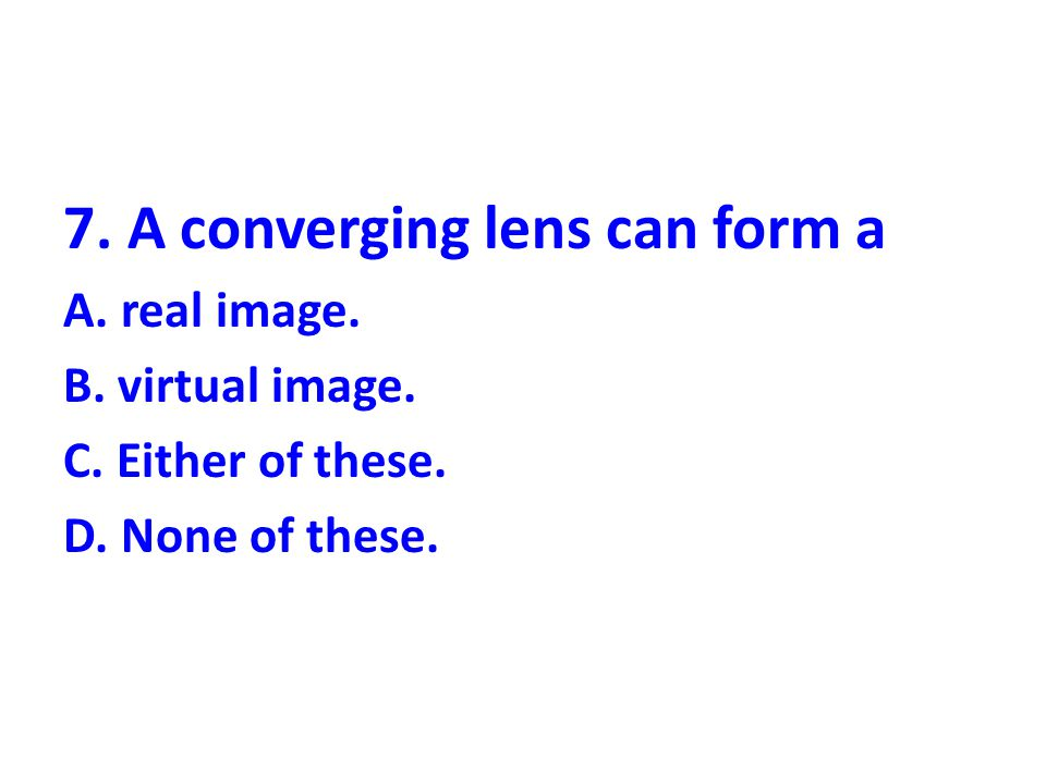 7. A converging lens can form a