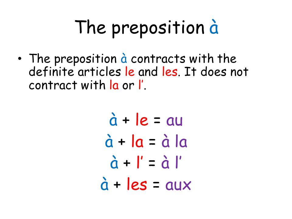 The preposition à à + le = au à + la = à la à + l' = à l'