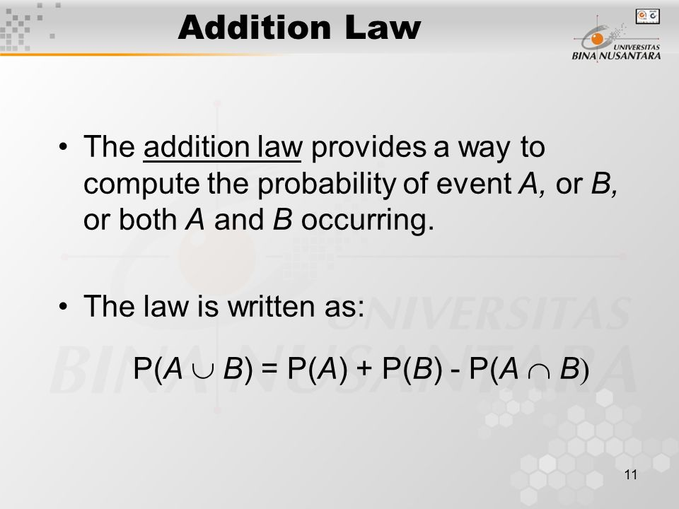 Addition Law The addition law provides a way to compute the probability of event A, or B, or both A and B occurring.