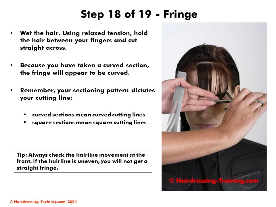 Step 18 of 19 - Fringe Wet the hair. Using relaxed tension, hold the hair between your fingers and cut straight across.