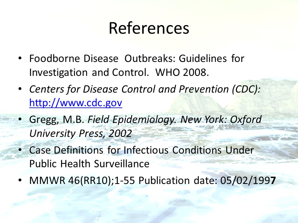 References Foodborne Disease Outbreaks: Guidelines for Investigation and Control. WHO 2008.