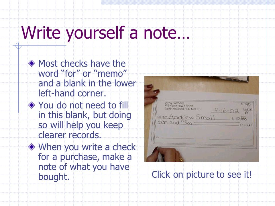 Write yourself a note… Most checks have the word for or memo and a blank in the lower left-hand corner.