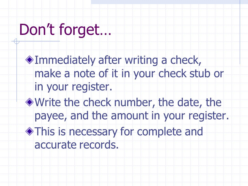 Don't forget… Immediately after writing a check, make a note of it in your check stub or in your register.