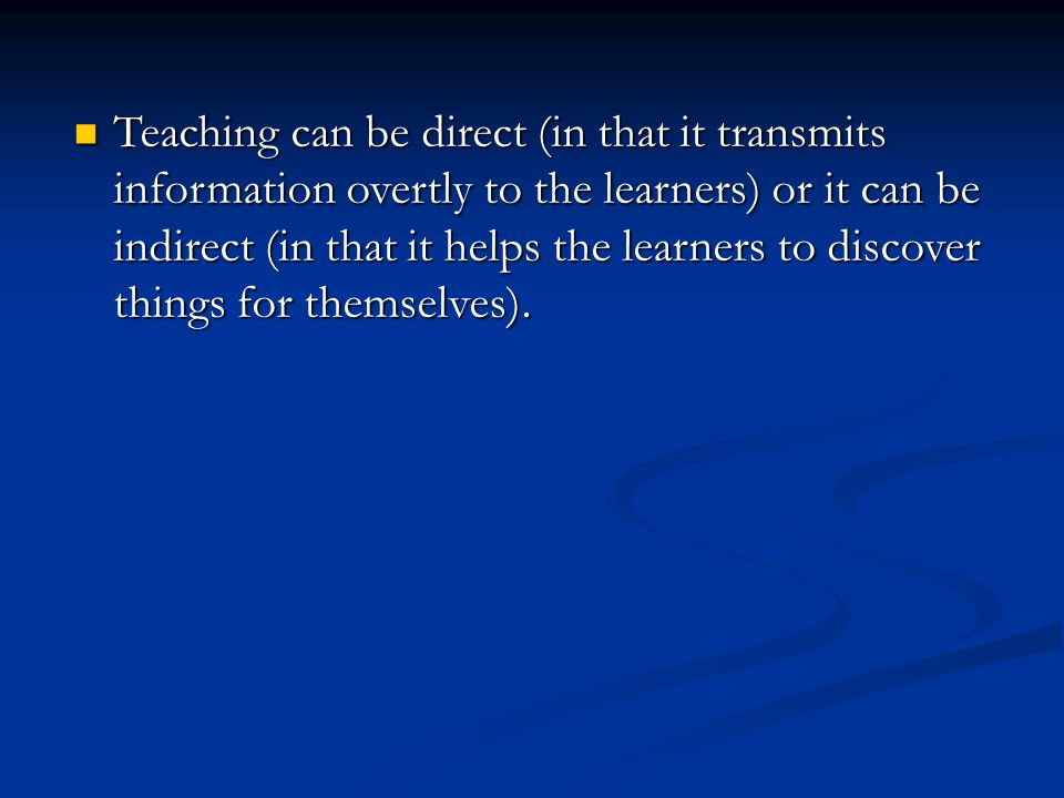 Teaching can be direct (in that it transmits information overtly to the learners) or it can be indirect (in that it helps the learners to discover things for themselves).