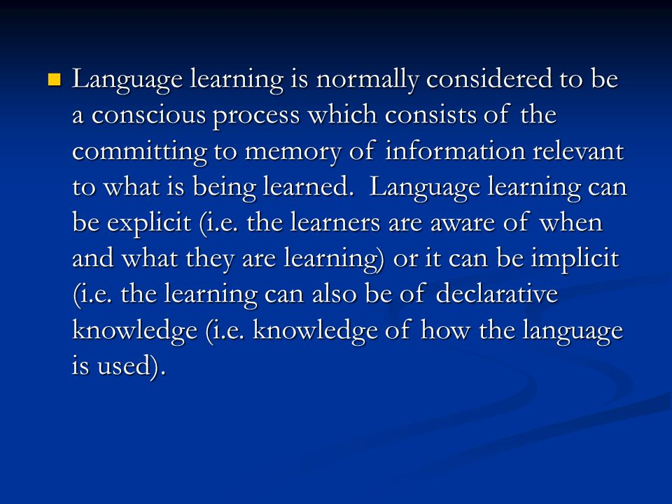 Language learning is normally considered to be a conscious process which consists of the committing to memory of information relevant to what is being learned.