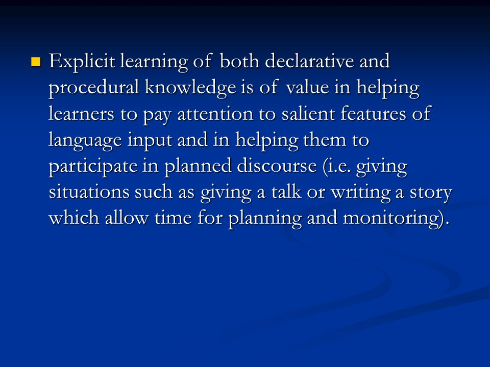 Explicit learning of both declarative and procedural knowledge is of value in helping learners to pay attention to salient features of language input and in helping them to participate in planned discourse (i.e.