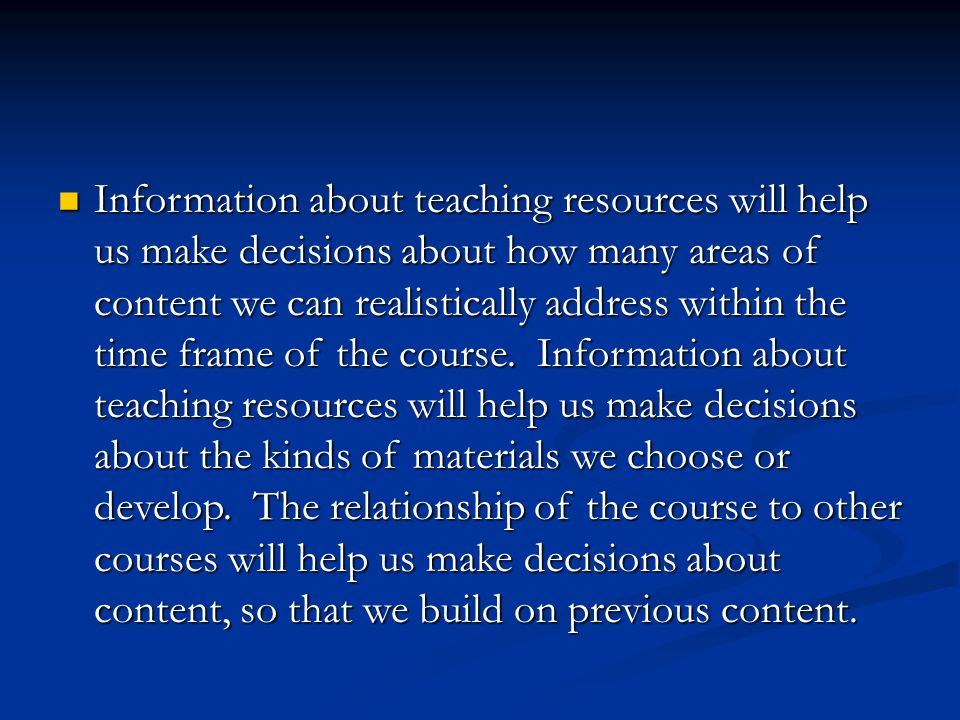 Information about teaching resources will help us make decisions about how many areas of content we can realistically address within the time frame of the course.