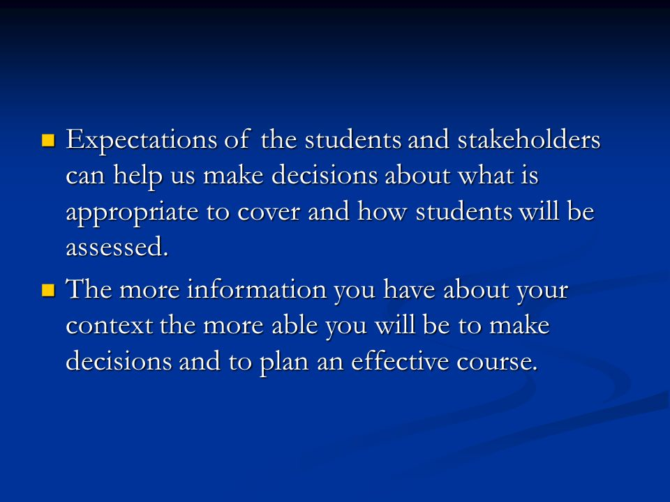 Expectations of the students and stakeholders can help us make decisions about what is appropriate to cover and how students will be assessed.
