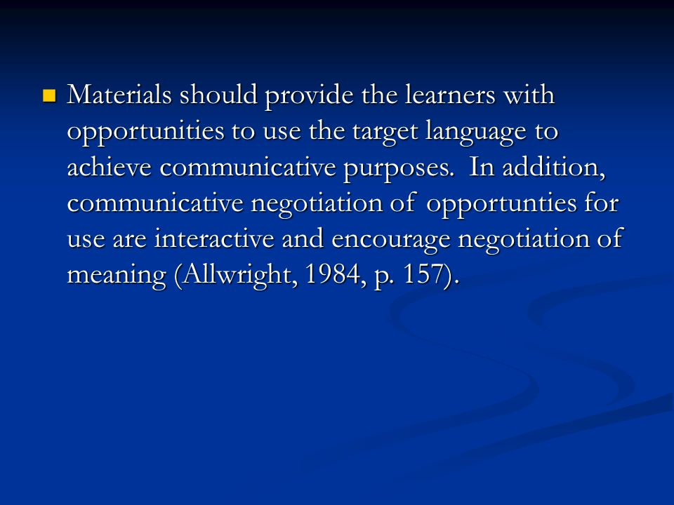 Materials should provide the learners with opportunities to use the target language to achieve communicative purposes.