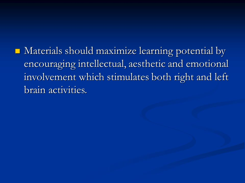 Materials should maximize learning potential by encouraging intellectual, aesthetic and emotional involvement which stimulates both right and left brain activities.