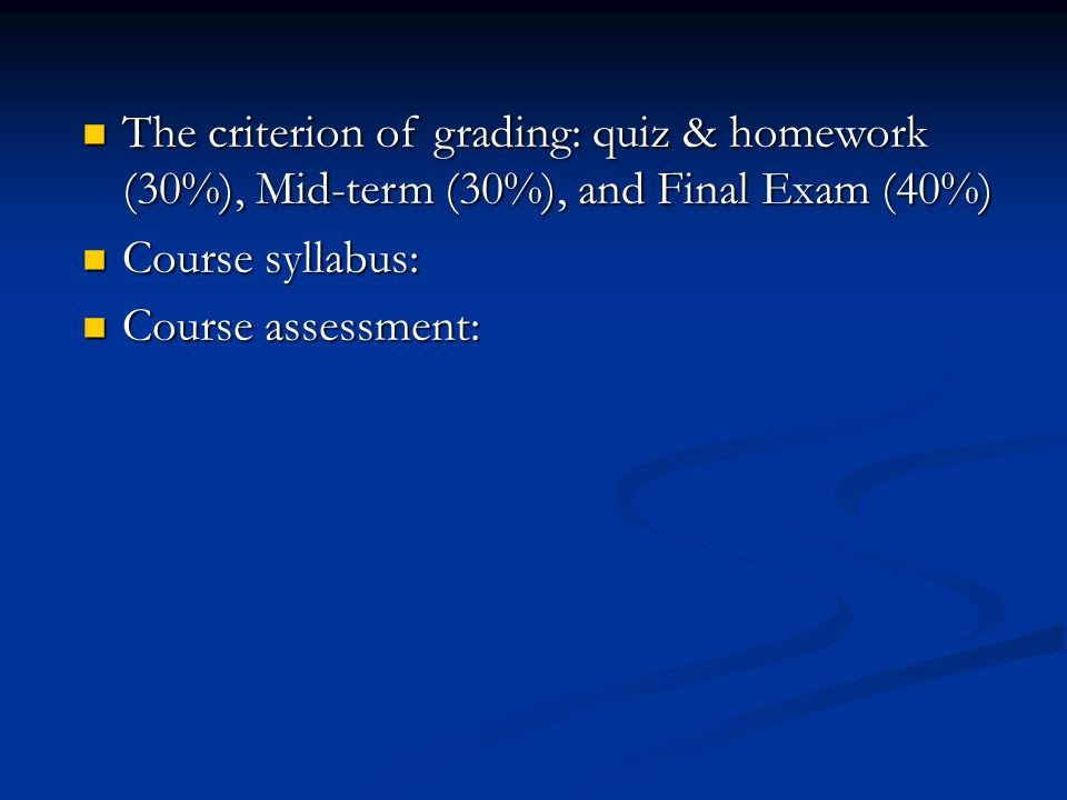 The criterion of grading: quiz & homework (30%), Mid-term (30%), and Final Exam (40%)