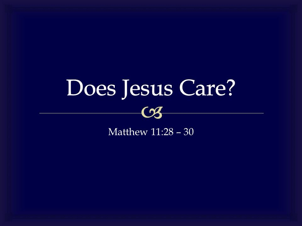 Does Jesus Care Matthew 11:28 – 30