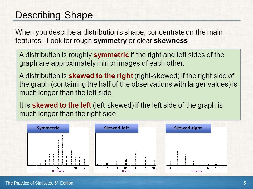Describing Shape When you describe a distribution's shape, concentrate on the main features. Look for rough symmetry or clear skewness.