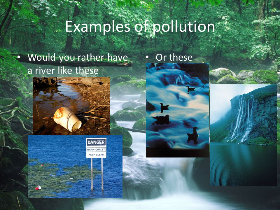 Examples of pollution Would you rather have a river like these
