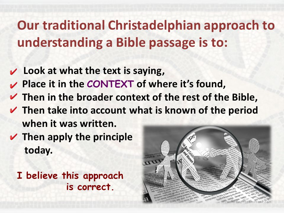 Our traditional Christadelphian approach to understanding a Bible passage is to: Look at what the text is saying, Place it in the CONTEXT of where it's found, Then in the broader context of the rest of the Bible, Then take into account what is known of the period when it was written.