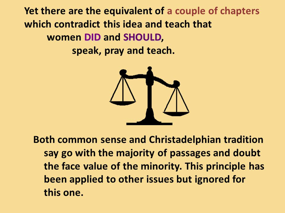Yet there are the equivalent of a couple of chapters which contradict this idea and teach that women DID and SHOULD, speak, pray and teach.