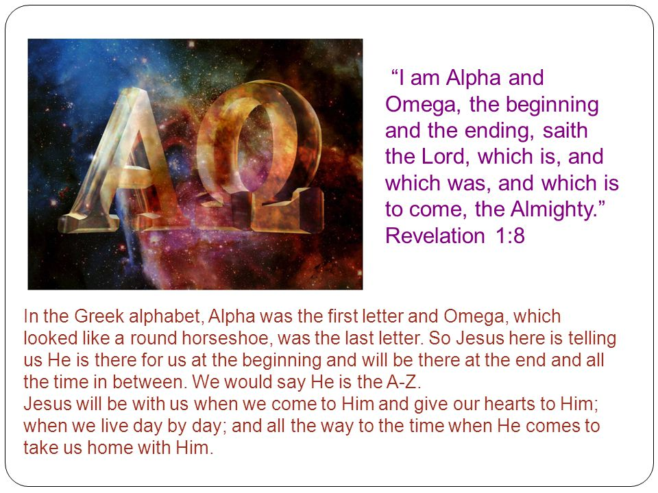 I am Alpha and Omega, the beginning and the ending, saith the Lord, which is, and which was, and which is to come, the Almighty. Revelation 1:8