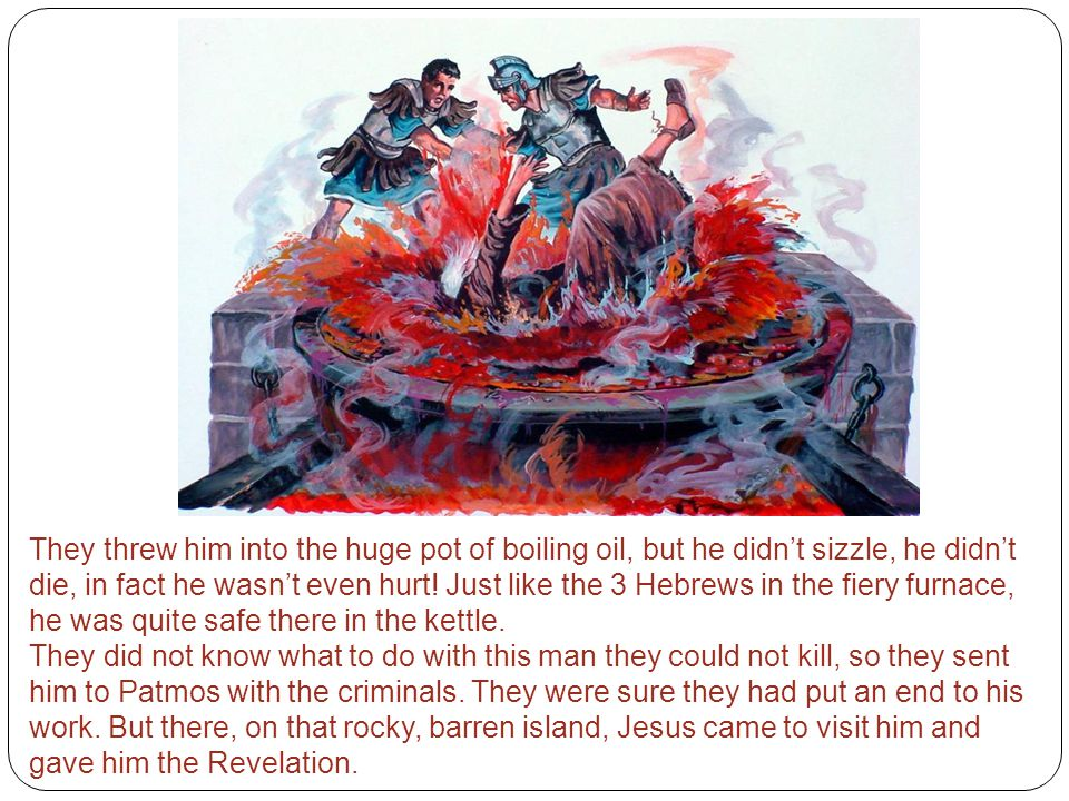 They threw him into the huge pot of boiling oil, but he didn't sizzle, he didn't die, in fact he wasn't even hurt! Just like the 3 Hebrews in the fiery furnace, he was quite safe there in the kettle.