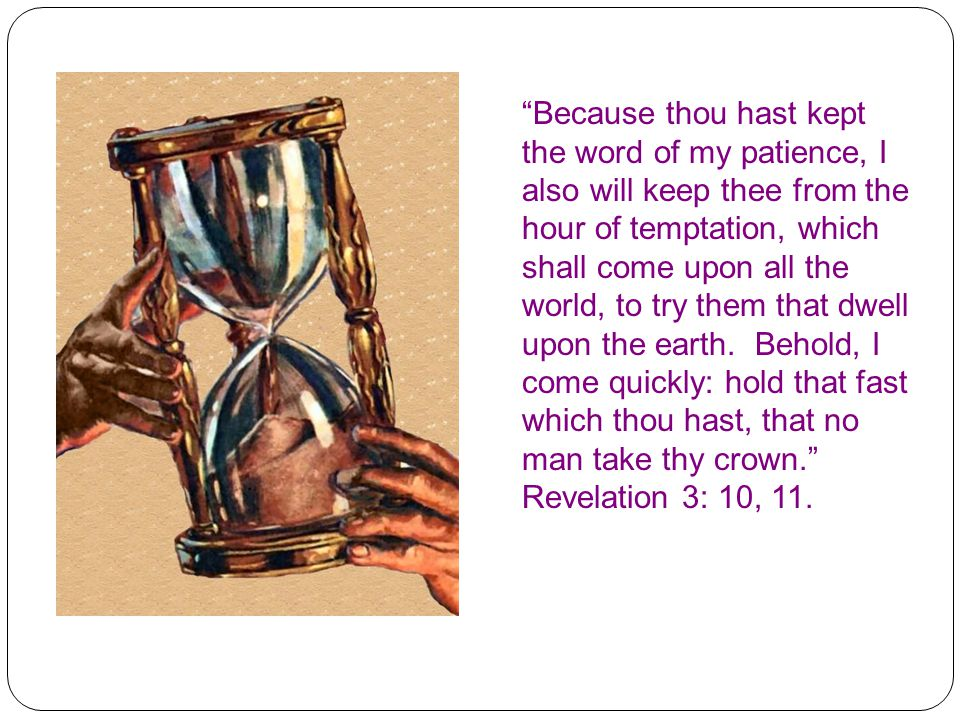 Because thou hast kept the word of my patience, I also will keep thee from the hour of temptation, which shall come upon all the world, to try them that dwell upon the earth. Behold, I come quickly: hold that fast which thou hast, that no man take thy crown. Revelation 3: 10, 11.